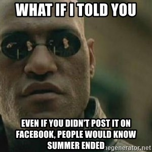 Scumbag Morpheus - what if i told you even if you didn't post it on facebook, people would know summer ended
