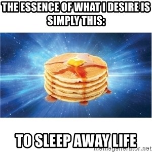 Nihilist Pancakes - The essence of what I desire is simply this:  to sleep away life