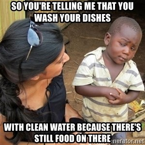 So You're Telling me - So you're telling me that You wash your dishes  With clean water because there's still food on there
