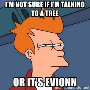 Futurama Fry - I'm not sure if I'm talking to a Tree Or It's Evionn