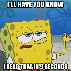 I'll have you know Spongebob - I'll have you know I read that in 9 seconds
