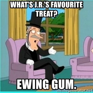 buzz killington - What's j.r.'s favourite treat? Ewing gum.