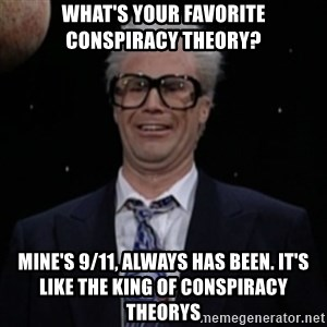 Harry Caray Will Ferrel - What's your favorite conspiracy theory? mine's 9/11, always has been. it's like the king of conspiracy theorys