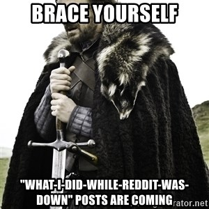 """Ned Stark - Brace yourself """"what-I-did-while-reddit-was-down"""" posts are coming"""