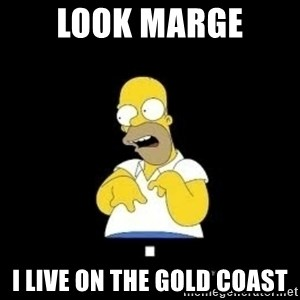Homer Look Marge  - Look marge I live on the gold coast