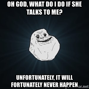 Forever Alone - oh god, what do i do if she talks to me? unfortunately, it will fortunately never happen