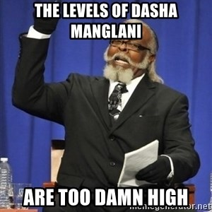 the rent is too damn highh - THe levels of dasha Manglani  are too damn high