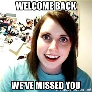 Overly Attached Girlfriend creepy - Welcome Back WE've missed you