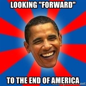 """Obama - looking """"Forward"""" to the end of America"""