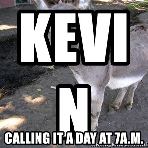 DONKEY - kevin                            calling it a day at 7a.m.