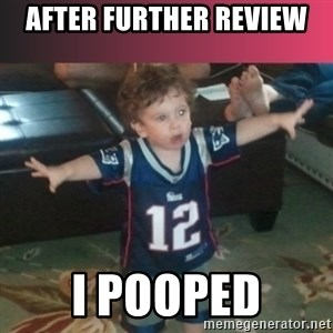 brady junior - AFTER FURTHER REVIEW I POOPED