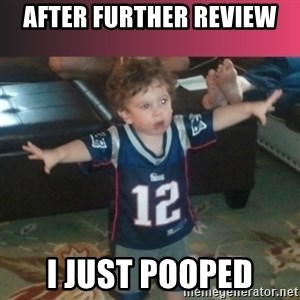 brady junior - AFTER FURTHER REVIEW I JUST POOPED