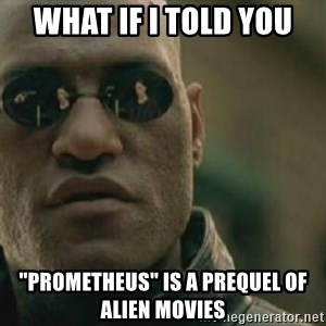 "Scumbag Morpheus - WHAT IF I TOLD YOU ""prometheus"" is a prequel of alien movies"