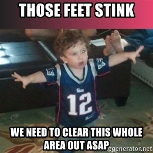 brady junior - those feet stink we need to clear this whole area out ASAP