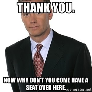 Chris Hansen - Thank you. Now why don't you come have a seat over here.