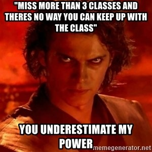 """Anakindarthvader3revengeofthesith - """"Miss more than 3 classes and theres no way you can keep up with the class"""" YOU Underestimate my power"""