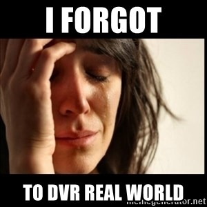 First World Problems - i forgot to dvr real world