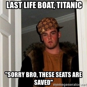 "Scumbag Steve -  LAST LIFE BOAT, TITANIC ""Sorry bro, these seats are saved"""