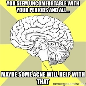 Traitor Brain - you seem uncomfortable with your periods and all... maybe some acne will help with that