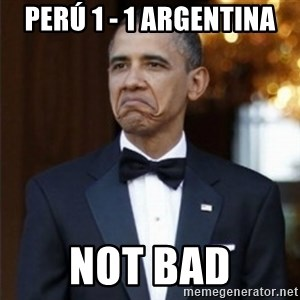 Not Bad Obama - Perú 1 - 1 argentina not bad