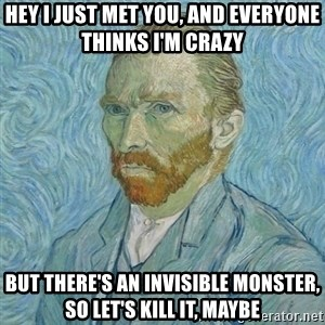 Vincent Van Gogh - Hey I just Met you, and everyone thinks I'm crazy But there's an invisible Monster, so let's kill it, maybe