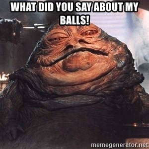 Jabba The Hut - WHaT did you say about my balls!