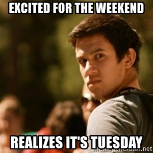 Disturbed David - excited for the weekend realizes it's tuesday
