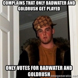 Scumbag Steve - complains that only badwater and goldrush get played only votes for badwater and goldrush