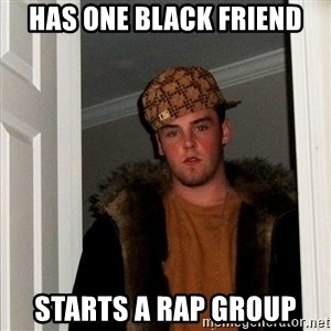 Scumbag Steve - HAS ONE BLACK FRIEND STARTS A RAP GROUP
