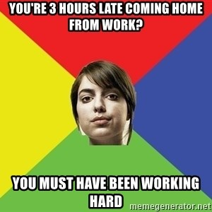 Non Jealous Girl - YOU'RE 3 HOURS LATE COMING HOME FROM WORK? YOU MUST HAVE BEEN WORKING HARD