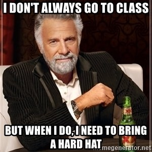 The Most Interesting Man In The World - i don't always go to class but when i do, i need to bring a hard hat