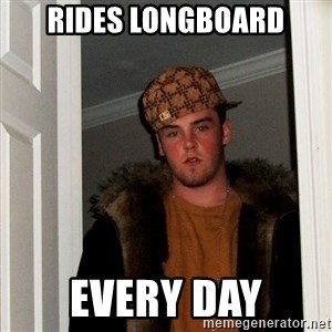 Scumbag Steve - rides longboard every day