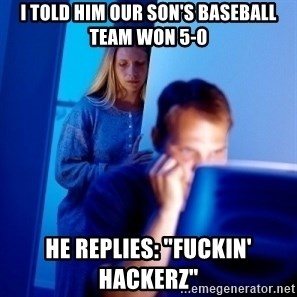 "Internet Husband - I TOLD HIM OUR SON'S BASEBALL TEAM WON 5-0 HE REPLIES: ""FUCKIN' HACKERZ"""