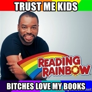Levar Burton - trust me kids bitches love my books