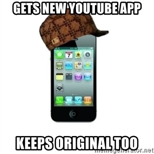 Scumbag iPhone 4 - Gets new YouTube app Keeps Original too