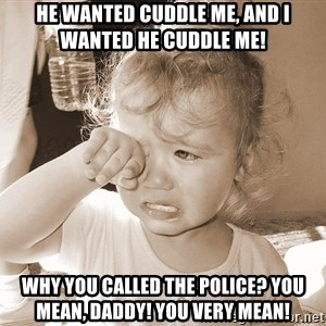 Distressed Toddler - He wanted cuddle me, and I wanted he cuddle me! Why you called the police? You mean, daddy! You very mean!