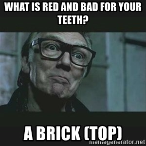 Brick Top - What is Red and bad for your teeth? A brick (Top)