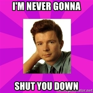 RIck Astley - I'm Never gonna Shut you down