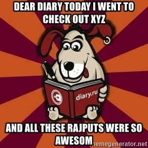 Typical-Diary-Dog - DEAR DIARY TODAY I WENT TO CHECK OUT XYZ AND ALL THESE RAJPUTS WERE SO AWESOM