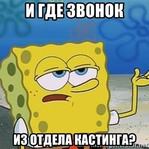 I'll have you know Spongebob - и где звонок из отдела кастинга?
