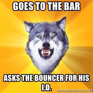 Courage Wolf - Goes to the bar asks the bouncer for his i.d.