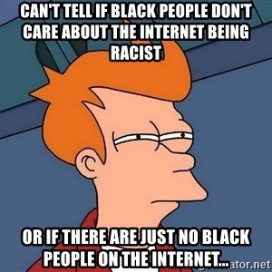 Futurama Fry - can't tell if black people don't care about the internet being racist or if there are just no black people on the internet...