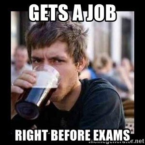Bad student - Gets a job Right before exams