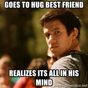 Disturbed David - goes to hug best friend realizes its all in his mind