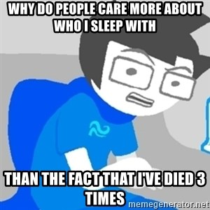 Disgruntled John - Why do people care more about who i sleep with than the fact that i've died 3 times