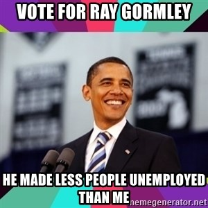 Barack Obama - vote for ray gormley he made less people unemployed than me