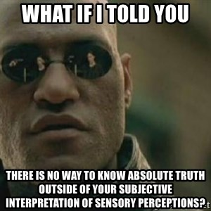 Scumbag Morpheus - what if i told you there is no way to know absolute truth outside of your subjective interpretation of sensory perceptions?