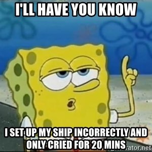 Spongebob - I'LL HAVE YOU KNOW I SET UP MY SHIP INCORRECTLY AND ONLY CRIED FOR 20 MINS