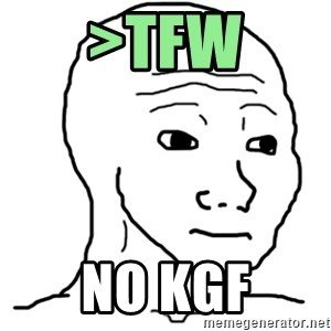 That Feel Guy - >TFW NO KGF