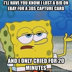 I'll have you know Spongebob - I'll have you know i lost a bid on ebay for a 3ds capture card and i only cried for 20 minutes